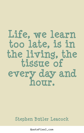 How to design picture quotes about life - Life, we learn too late, is in the living, the..