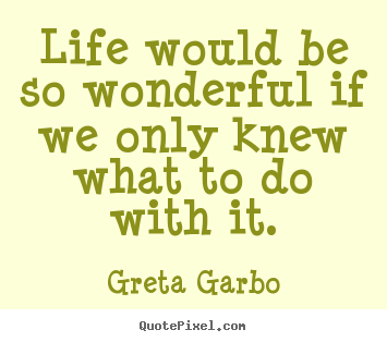 Life would be so wonderful if we only knew what to do with it. Greta Garbo great life quotes