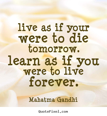 Live as if your were to die tomorrow. learn as if you were to live forever. Mahatma Gandhi good life quotes