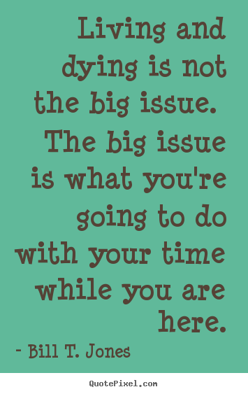 Create your own image quotes about life - Living and dying is not the big issue. the big issue is what you're going..