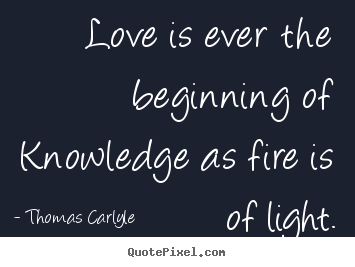 Customize image quotes about life - Love is ever the beginning of knowledge as fire is of light.