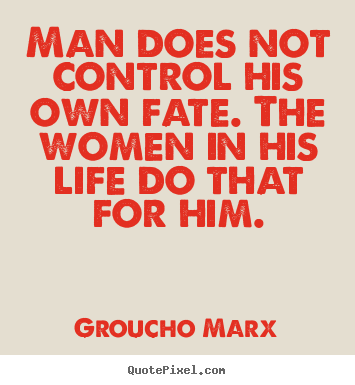 Groucho Marx picture quotes - Man does not control his own fate. the women in his life.. - Life quotes