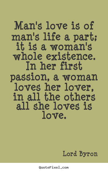Life quotes - Man's love is of man's life a part; it is a woman's..