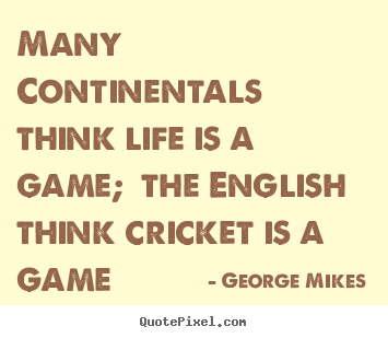 Life quote - Many continentals think life is a game; the english think..