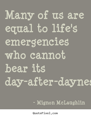 Quote about life - Many of us are equal to life's emergencies who cannot..