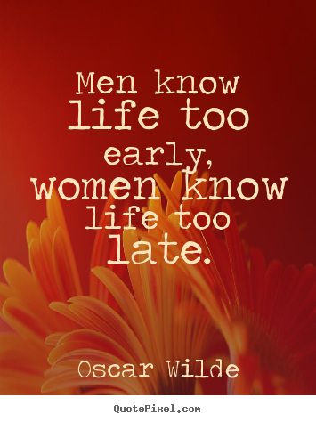 Men know life too early, women know life too late. Oscar Wilde best life sayings