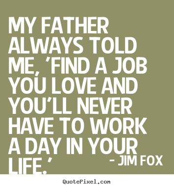 Find A Job You Love Quote Stunning Quotes About Life My Father Always Told Me 'find A Job You Love