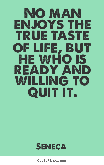 No man enjoys the true taste of life, but he who is ready and willing.. Seneca greatest life quote