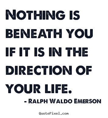 Life quotes - Nothing is beneath you if it is in the direction of your..