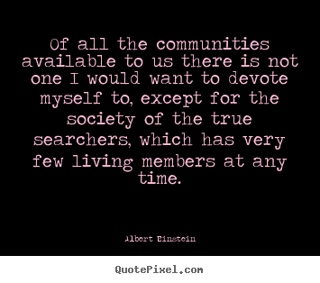 Quotes about life - Of all the communities available to us there is not one..