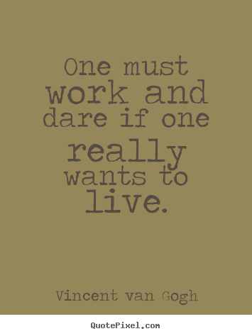 One must work and dare if one really wants to live ...