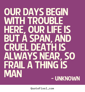 Our days begin with trouble here, our life is but a span, and.. Unknown best life quotes