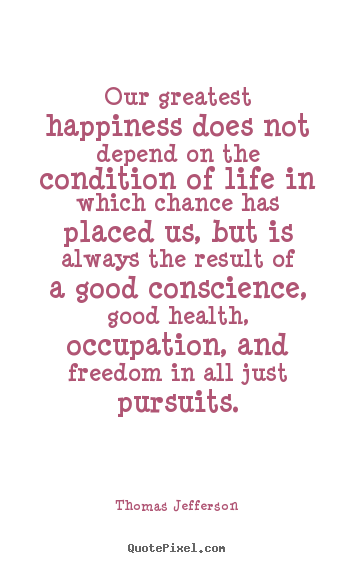 Thomas Jefferson image quotes - Our greatest happiness does not depend on.. - Life quotes