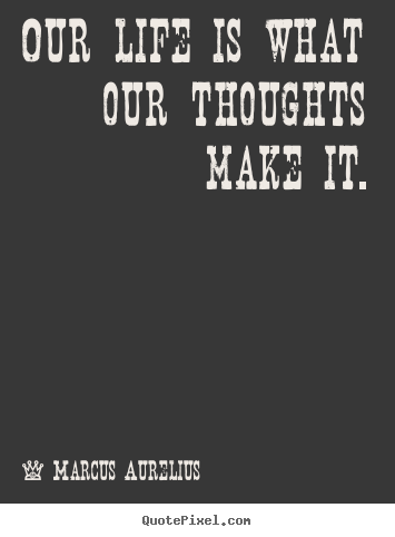 Quotes about life - Our life is what our thoughts make it.