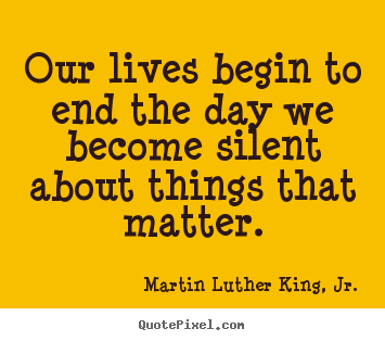 Our lives begin to end the day we become silent about.. Martin Luther King, Jr.  life quotes