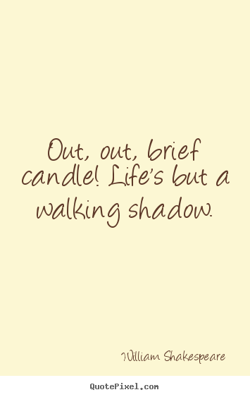 Out, out, brief candle! life's but a walking shadow. William Shakespeare popular life quotes