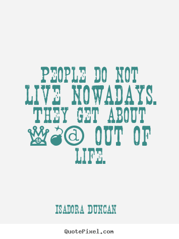 Isadora Duncan picture quotes - People do not live nowadays. they get about 10% out of life. - Life quote