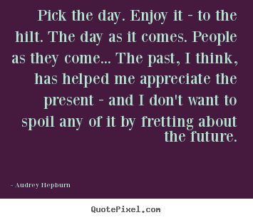 Quote about life - Pick the day. enjoy it - to the hilt. the day as it comes. people..