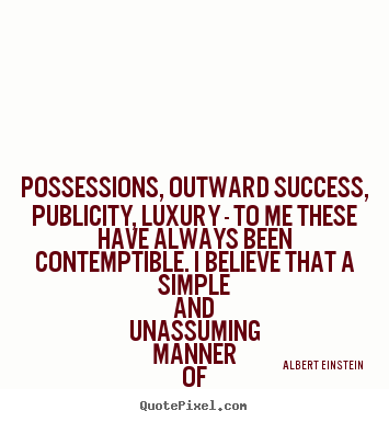 Quote about life - Possessions, outward success, publicity, luxury - to..