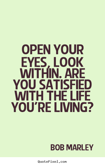 Open your eyes, look within. are you satisfied with the.. Bob Marley good life quotes