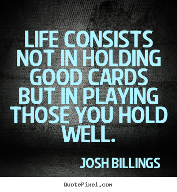 Josh Billings picture quotes - Life consists not in holding good cards but in playing.. - Life quote