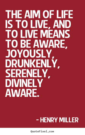 Quotes about life - The aim of life is to live, and to live means to be aware, joyously, drunkenly,..
