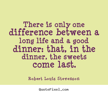 Quotes about life - There is only one difference between a long life and a good dinner:..