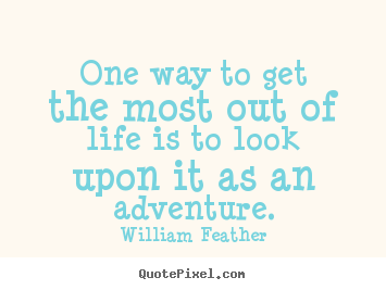 Quotes about life - One way to get the most out of life is to look upon it..
