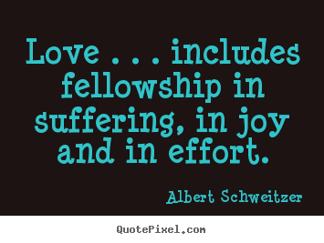 Life quote - Love . . . includes fellowship in suffering, in joy and..