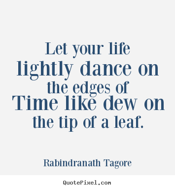 Let your life lightly dance on the edges of time.. Rabindranath Tagore  life quote