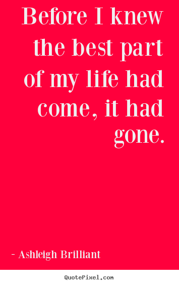 Life quote - Before i knew the best part of my life had come, it..