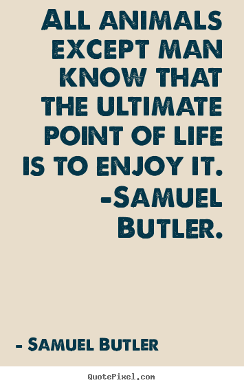 All animals except man know that the ultimate.. Samuel Butler good life quotes