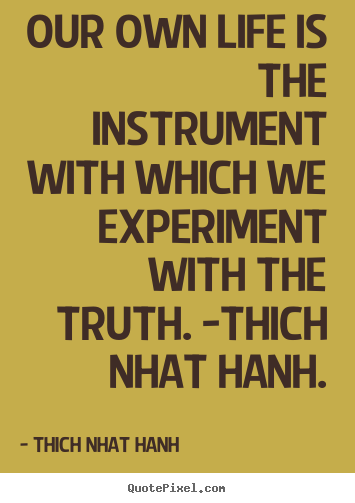 Thich Nhat Hanh picture quotes - Our own life is the instrument with which we experiment.. - Life quote