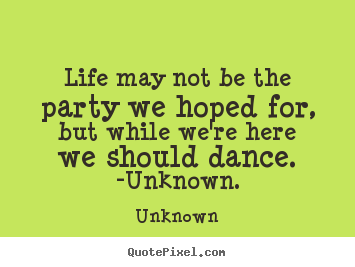 Life may not be the party we hoped for, but while we're here.. Unknown best life quotes