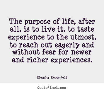 Eleanor Roosevelt picture quotes - The purpose of life, after all, is to live it, to taste experience to.. - Life quotes