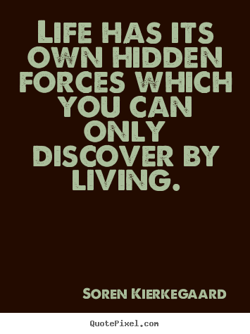 Life has its own hidden forces which you can only discover by living. Soren Kierkegaard top life quote