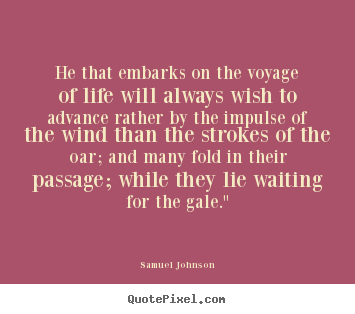 How to make picture sayings about life - He that embarks on the voyage of life will always wish to advance rather..