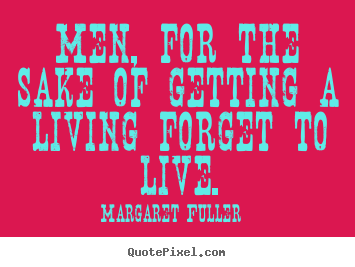 Margaret Fuller picture quote - Men, for the sake of getting a living forget to live. - Life quotes