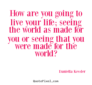 How are you going to live your life; seeing the world as made for you.. Daniella Kessler  life quote