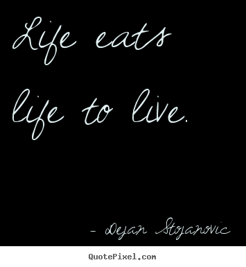 Make personalized picture quotes about life - Life eats life to live.