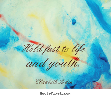 Quotes about life - Hold fast to life and youth.