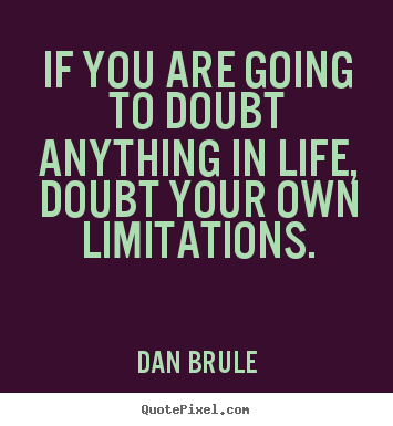 If you are going to doubt anything in life, doubt your.. Dan Brule  life quote