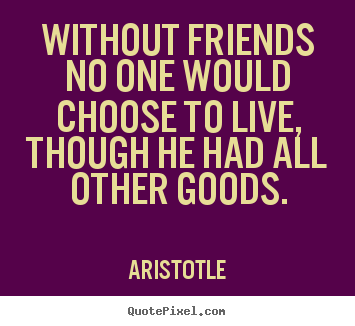 Create custom picture quote about life - Without friends no one would choose to live, though he had all other..