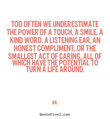 Life quotes - Too often we underestimate the power of a touch,..