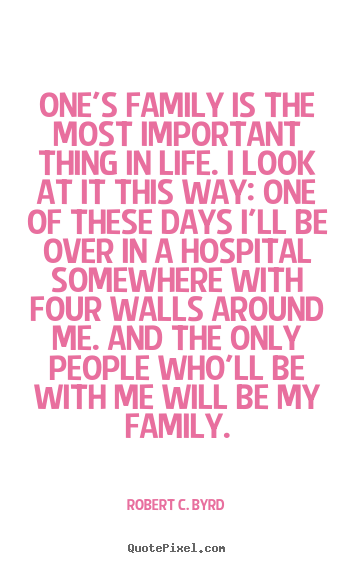 Robert C. Byrd picture quote - One's family is the most important thing.. - Life quotes