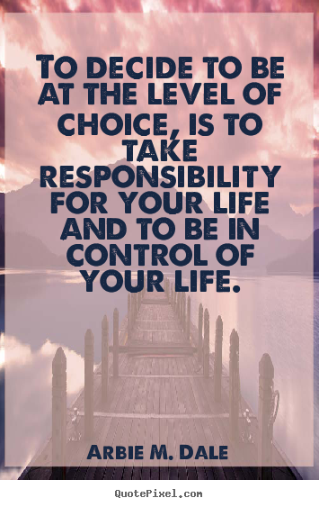 Arbie M. Dale picture quotes - To decide to be at the level of choice, is to take responsibility for.. - Life quote
