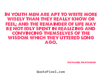 Life quotes - In youth men are apt to write more wisely than they really..