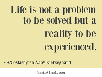 Life quote - Life is not a problem to be solved but a reality to be experienced.