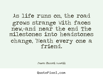 Sayings about life - As life runs on, the road grows strange with faces new,-and..