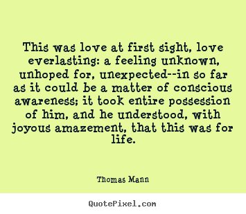 This was love at first sight, love everlasting: a feeling unknown, unhoped.. Thomas Mann great life quotes